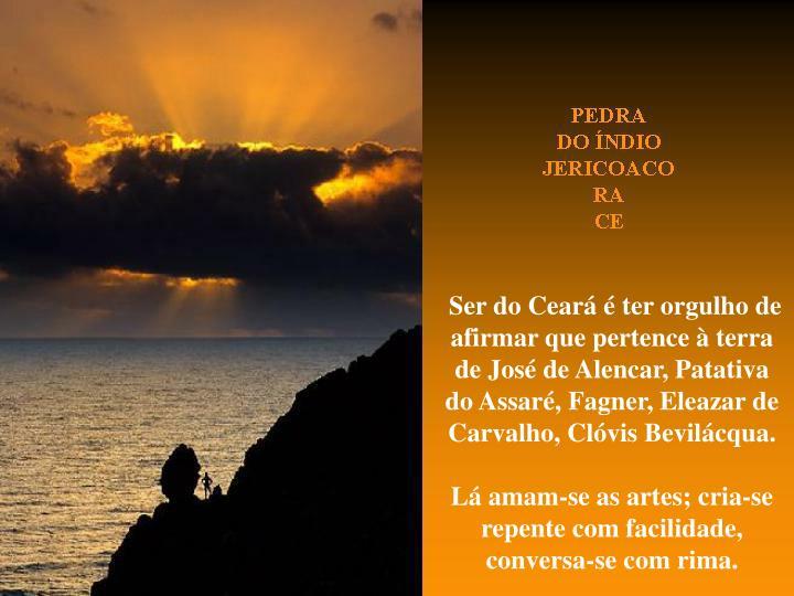 Ser do Ceará é ter orgulho de afirmar que pertence à terra de José de Alencar, Patativa do Assaré, Fagner, Eleazar de Carvalho, Clóvis Bevilácqua.