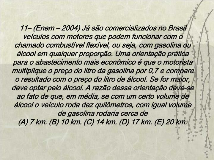 11– (Enem – 2004) Já são comercializados no Brasil veículos com motores que podem funcionar com o chamado combustível flexível, ou seja, com gasolina ou álcool em qualquer proporção. Uma orientação prática para o abastecimento mais econômico é que o motorista multiplique o preço do litro da gasolina por 0,7 e compare o resultado com o preço do litro de álcool. Se for maior, deve optar pelo álcool. A razão dessa orientação deve-se ao fato de que, em média, se com um certo volume de álcool o veículo roda dez quilômetros, com igual volume de gasolina rodaria cerca de