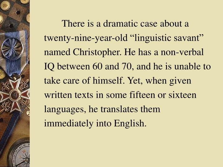 "There is a dramatic case about a twenty-nine-year-old ""linguistic savant"" named Christopher. He has a non-verbal IQ between 60 and 70, and he is unable to take care of himself. Yet, when given written texts in some fifteen or sixteen languages, he translates them immediately into English."