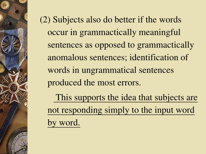 (2) Subjects also do better if the words occur in grammactically meaningful sentences as opposed to grammactically anomalous sentences; identification of words in ungrammatical sentences produced the most errors.