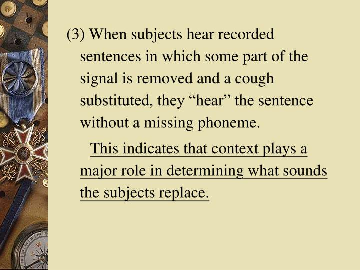 "(3) When subjects hear recorded sentences in which some part of the signal is removed and a cough substituted, they ""hear"" the sentence without a missing phoneme."