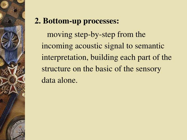2. Bottom-up processes: