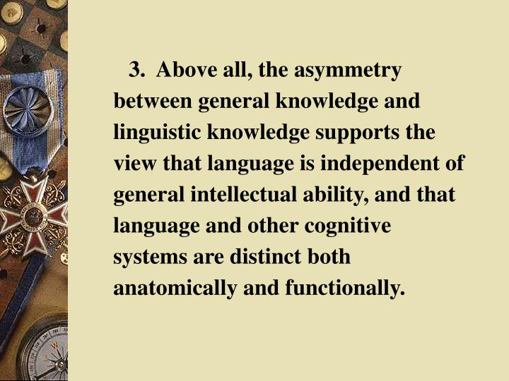 3.  Above all, the asymmetry between general knowledge and linguistic knowledge supports the view that language is independent of general intellectual ability, and that language and other cognitive systems are distinct both anatomically and functionally.