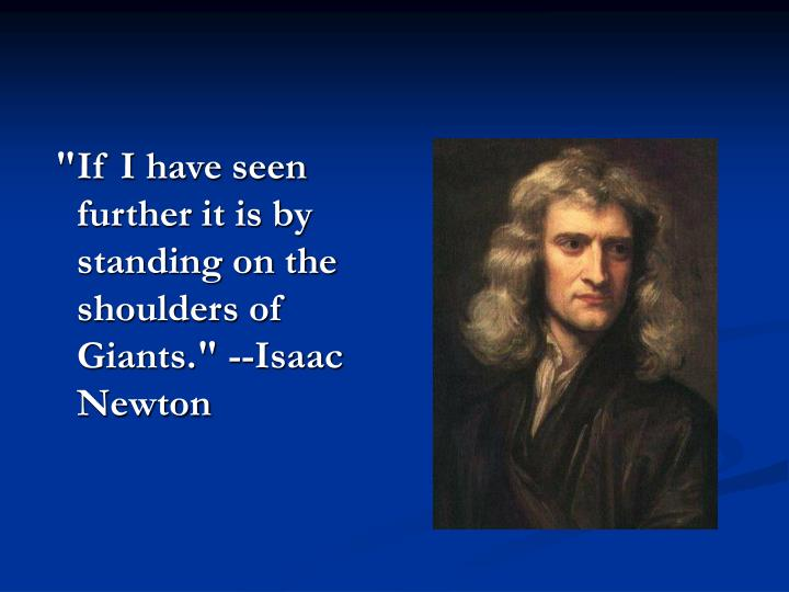 """""""If I have seen further it is by standing on the shoulders of Giants."""" --Isaac Newton"""