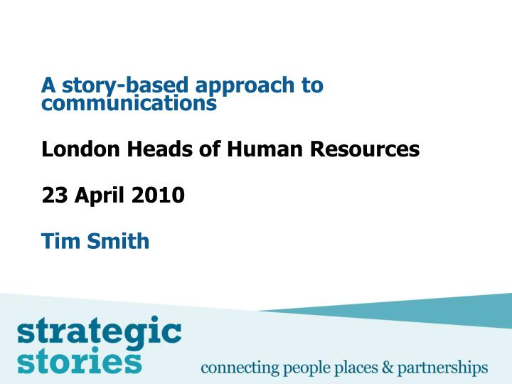 a story based approach to communications london heads of human resources 23 april 2010 tim smith n.