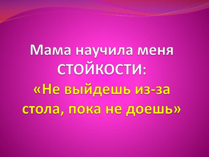 Мама научила меня СТОЙКОСТИ: