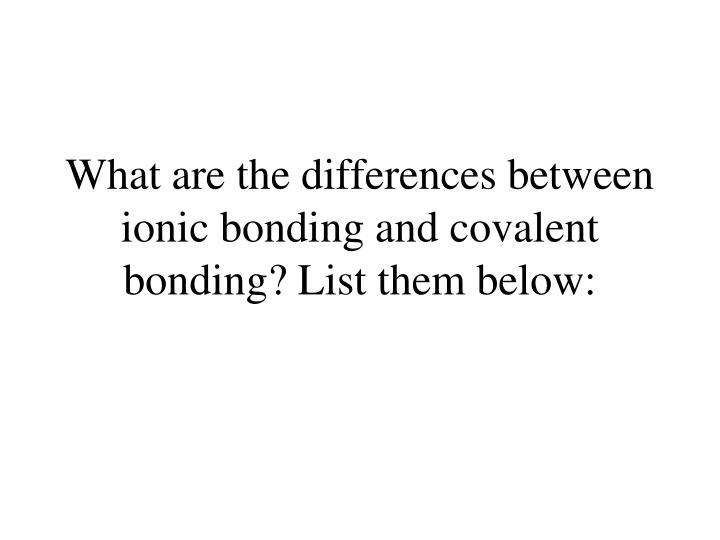 What are the differences between ionic bonding and covalent bonding? List them below: