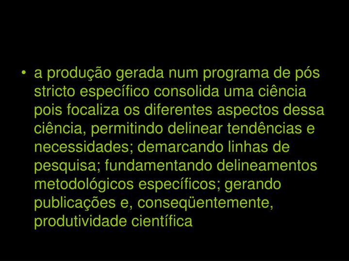 a produção gerada num programa de pós stricto específico consolida uma ciência pois focaliza os diferentes aspectos dessa ciência, permitindo delinear tendências e necessidades; demarcando linhas de pesquisa; fundamentando delineamentos metodológicos específicos; gerando publicações e, conseqüentemente, produtividade científica