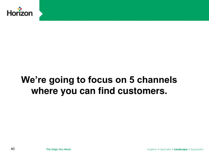 We're going to focus on 5 channels where you can find customers.