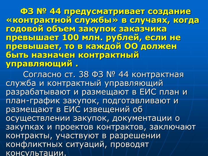 ФЗ № 44 предусматривает создание «контрактной службы» в случаях, когда годовой объем закупок заказчика превышает 100 млн. рублей, если не превышает, то в каждой ОО должен быть назначен контрактный управляющий .