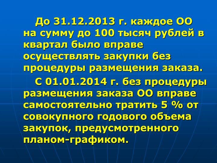 До 31.12.2013 г. каждое ОО на сумму до 100 тысяч рублей в квартал было вправе осуществлять закупки без процедуры размещения заказа.