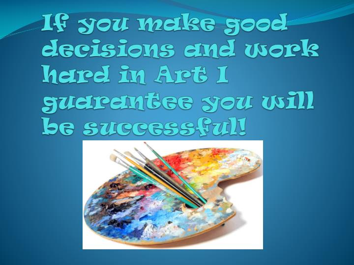 If you make good decisions and work hard in Art I guarantee you will be successful!