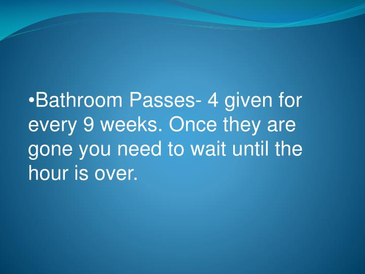 Bathroom Passes- 4 given for every 9 weeks. Once they are gone you need to wait until the hour is over.