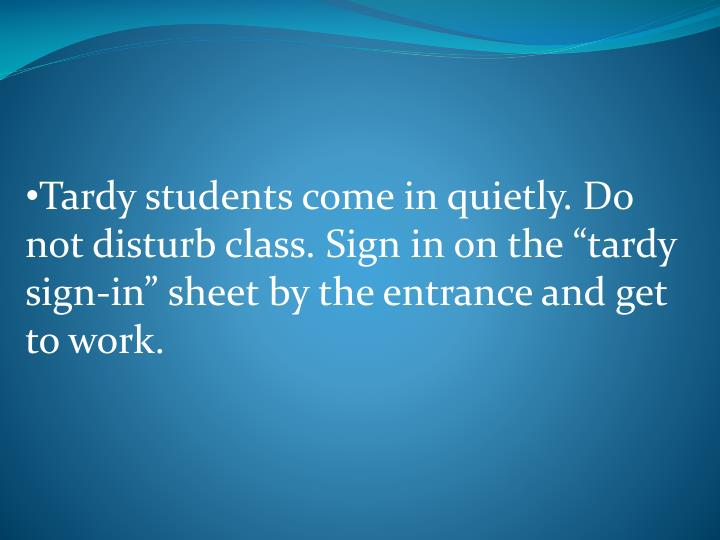 "Tardy students come in quietly. Do not disturb class. Sign in on the ""tardy sign-in"" sheet by the entrance and get to work."