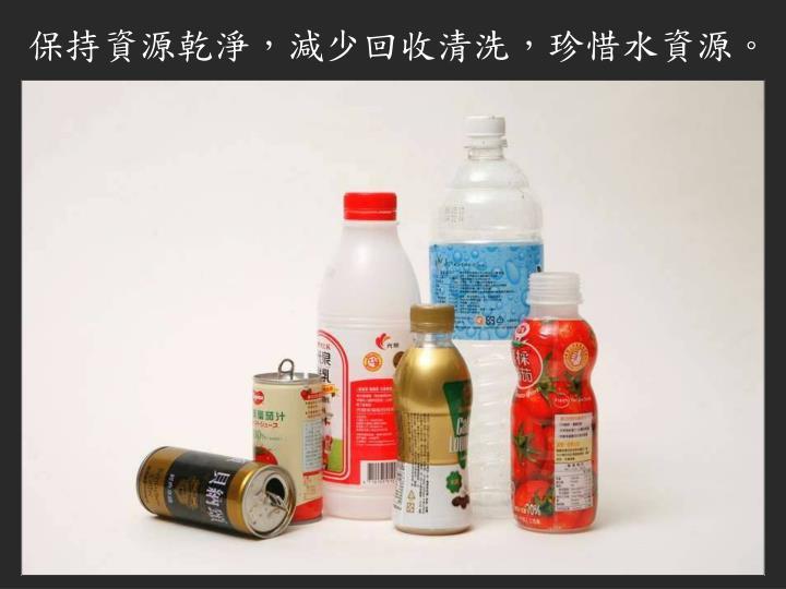保持資源乾淨,減少回收清洗,珍惜水資源。