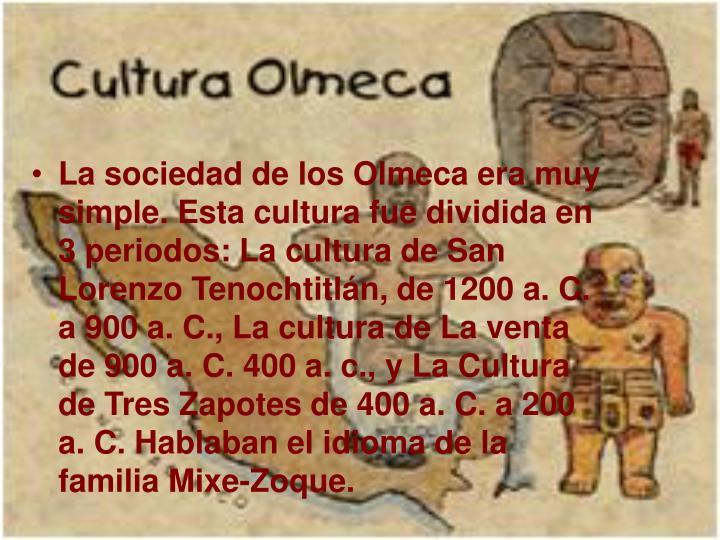 La sociedad de los Olmeca era muy simple. Esta cultura fue dividida en 3 periodos:
