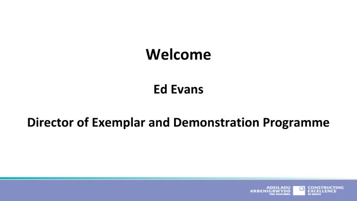 Welcome ed evans director of exemplar and demonstration programme