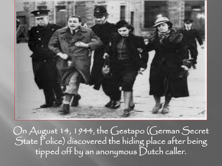 On August 14, 1944, the Gestapo (German Secret State Police) discovered the hiding place after being tipped off by an anonymous Dutch caller.
