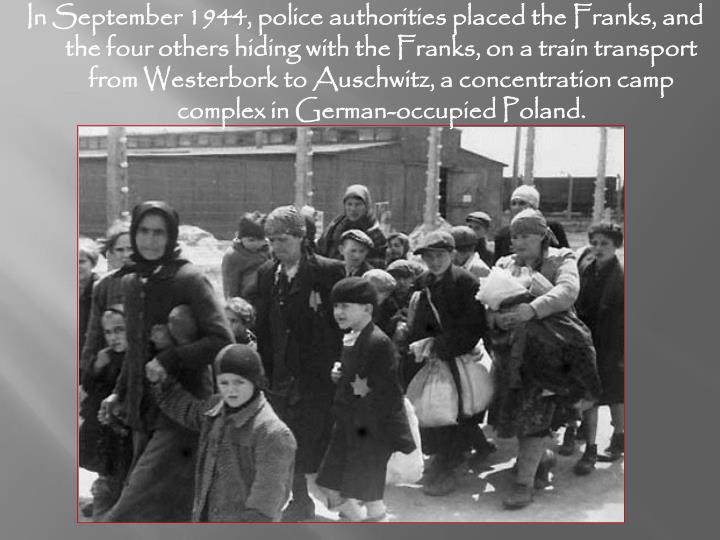 In September 1944, police authorities placed the Franks, and the four others hiding with the Franks, on a train transport from Westerbork to Auschwitz, a concentration camp complex in German-occupied Poland.