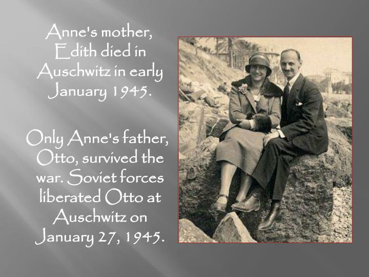Anne's mother, Edith died in Auschwitz in early January 1945.