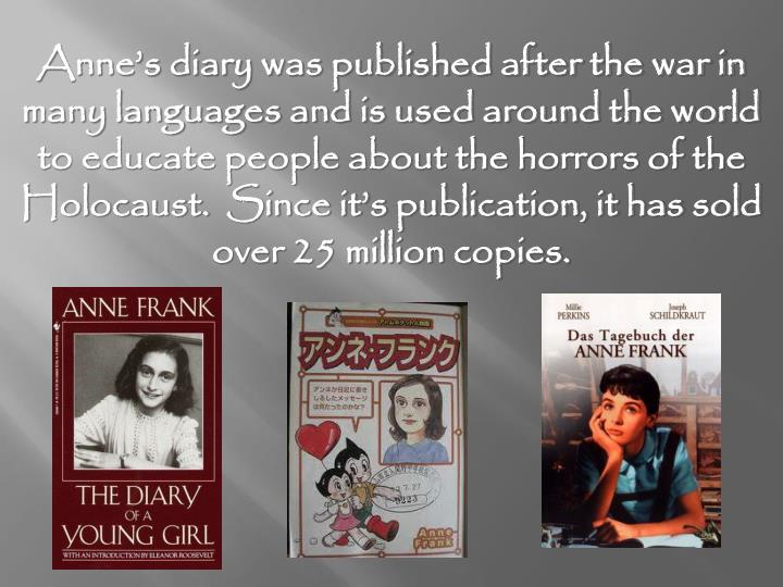 Anne's diary was published after the war in many languages and is used around the world to educate people about the horrors of the Holocaust.  Since it's publication, it has sold over 25 million copies.