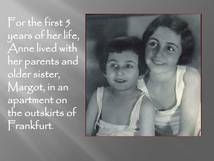 For the first 5 years of her life, Anne lived with her parents and older sister, Margot, in an apart...