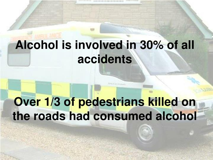Alcohol is involved in 30% of all accidents