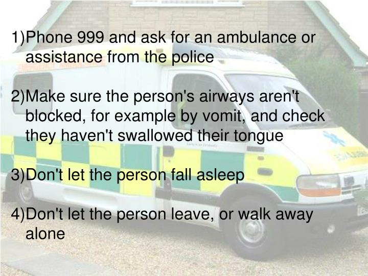 1)Phone 999 and ask for an ambulance or assistance from the police