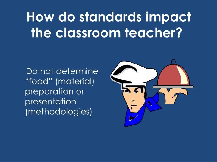 How do standards impact the classroom teacher?