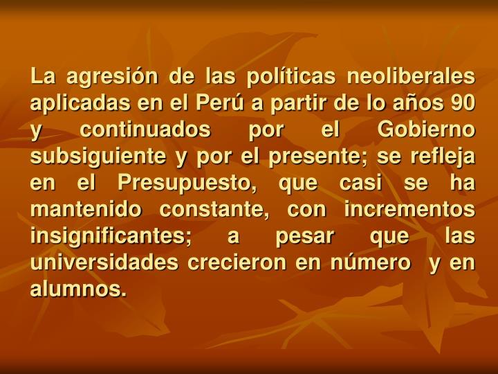 La agresión de las políticas neoliberales aplicadas en el Perú a partir de lo años 90 y continuados por el Gobierno subsiguiente y por el presente; se refleja en el Presupuesto, que casi se ha mantenido constante, con incrementos insignificantes; a pesar que las universidades crecieron en número  y en alumnos.