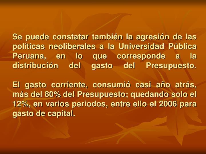 Se puede constatar también la agresión de las políticas neoliberales a la Universidad Pública Peruana, en lo que corresponde a la distribución del gasto del Presupuesto.