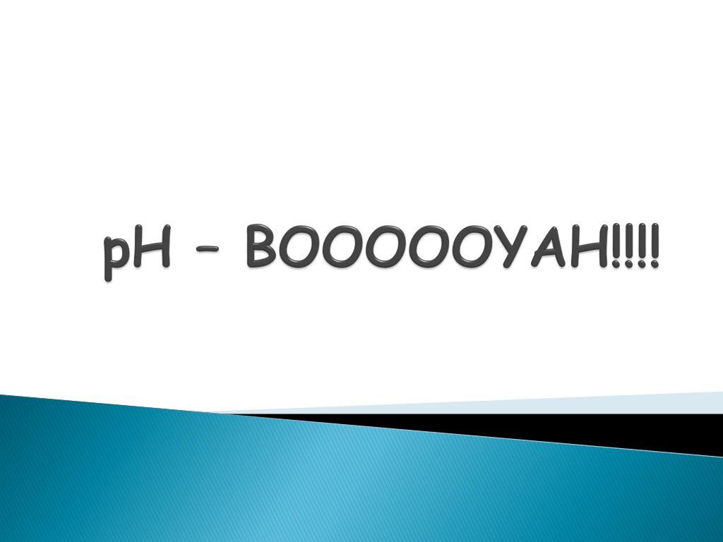 PPT - pH – BOOOOOYAH!!!! PowerPoint Presentation - ID:5976775