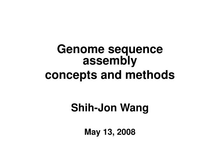 genome sequence assembly concepts and methods shih jon wang may 13 2008 n.