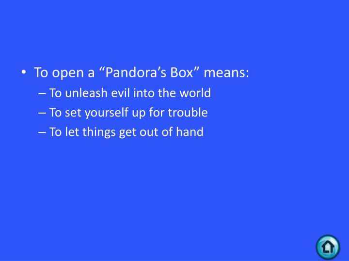 "To open a ""Pandora's Box"" means:"