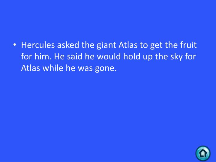 Hercules asked the giant Atlas to get the fruit for him. He said he would hold up the sky for Atlas while he was gone.