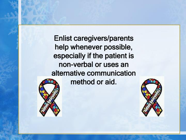 Enlist caregivers/parents help whenever possible, especially if the patient is non-verbal or uses an alternative communication method or aid.