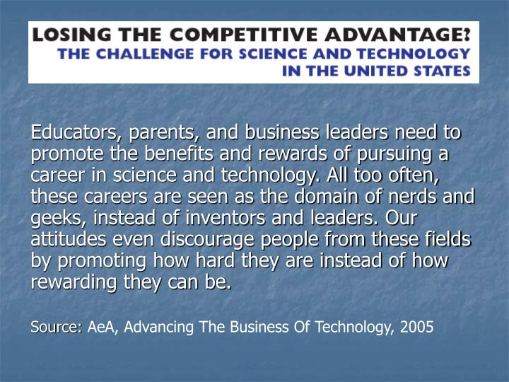 Educators, parents, and business leaders need to promote the benefits and rewards of pursuing a career in science and technology. All too often, these careers are seen as the domain of nerds and geeks, instead of inventors and leaders. Our attitudes even discourage people from these fields by promoting how hard they are instead of how rewarding they can be.
