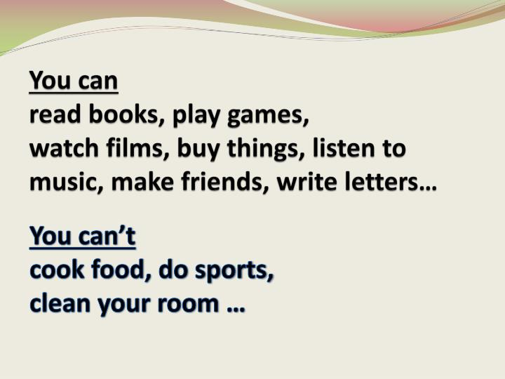 You can read books play games watch films buy things listen to music make friends write letters