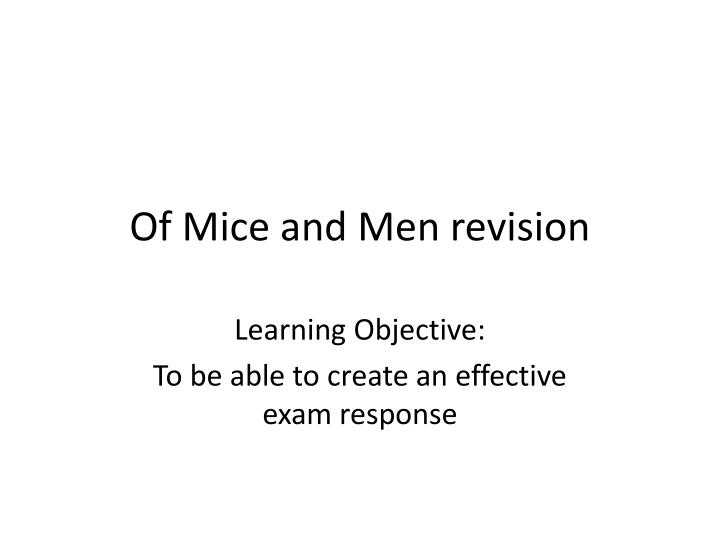 of mice and men revision Of mice and men: revision of mice and men is the 2nd half of your literature unit 1 exam it consists of 2 questions worth a total of 30 marks together- the first will ask you to analyse an extract that they include alongside the question eg.