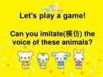 let s play a game can you imitate the voice of these animals