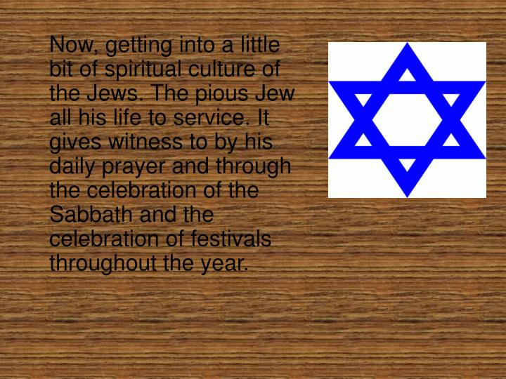 Now, getting into a little bit of spiritual culture of the Jews. The pious Jew all his life to servi...