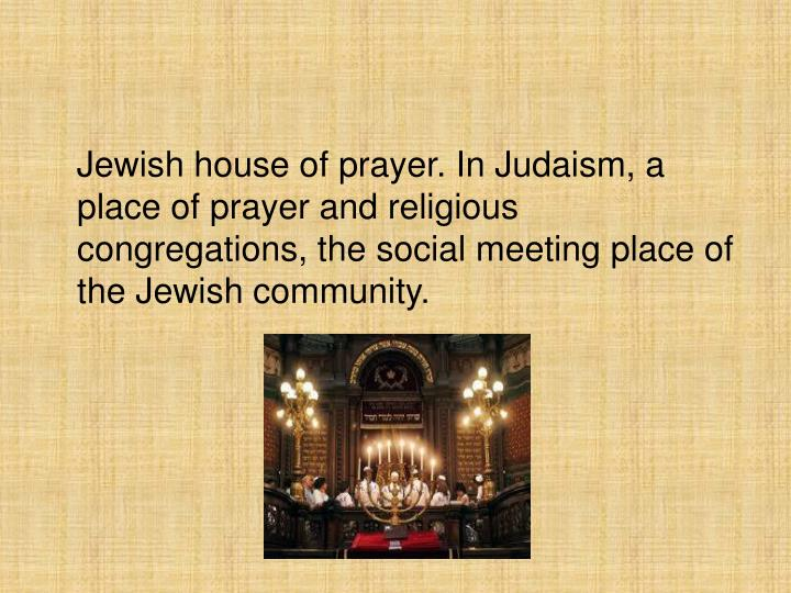 Jewish house of prayer. In Judaism, a place of prayer and religious congregations, the social meetin...