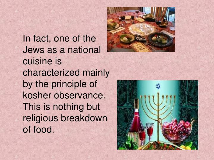 In fact, one of the Jews as a national cuisine is characterized mainly by the principle of kosher observance. This is nothing but religious breakdown of food.