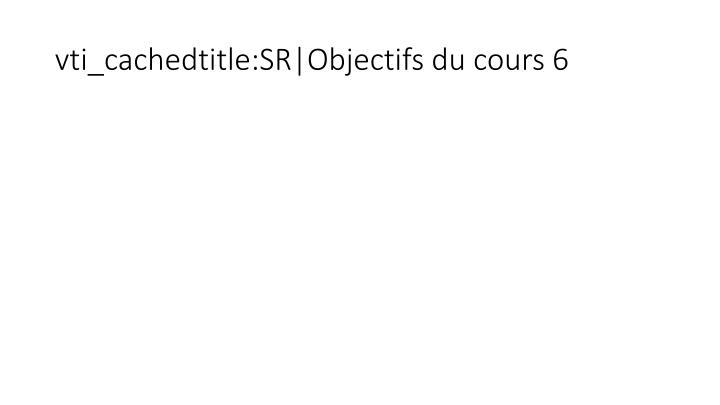 vti_cachedtitle:SR|Objectifs du cours 6