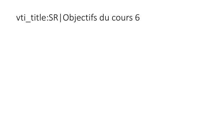 vti_title:SR|Objectifs du cours 6