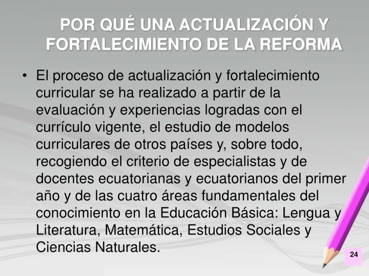 El proceso de actualización y fortalecimiento curricular se ha realizado a partir de la evaluación y experiencias logradas con el currículo vigente, el estudio de modelos curriculares de otros países y, sobre todo, recogiendo el criterio de especialistas y de docentes ecuatorianas y ecuatorianos del primer año y de las cuatro áreas fundamentales del conocimiento en la Educación Básica: Lengua y Literatura, Matemática, Estudios Sociales y Ciencias Naturales.