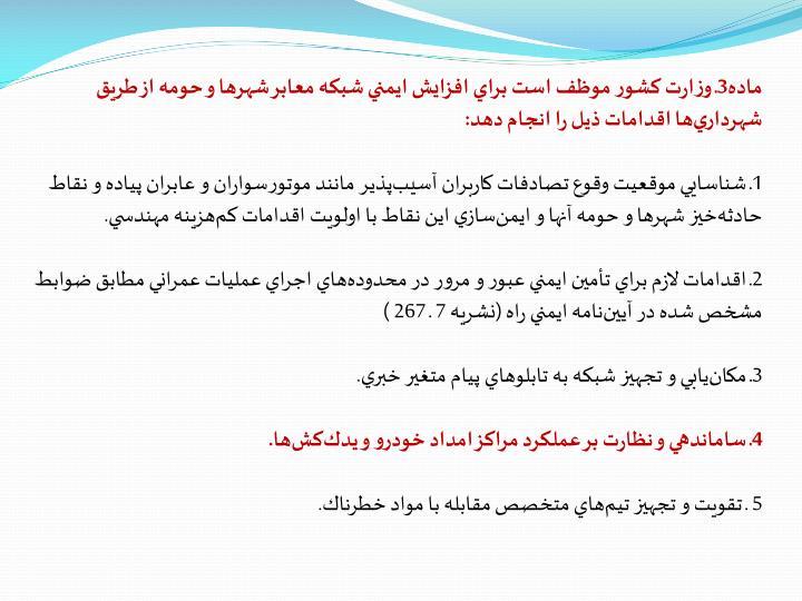 ماده3ـ وزارت كشور موظف است براي افزايش ايمني شبكه معابر شهرها و حومه از طريق شهرداريها اقدامات ذيل را انجام دهد: