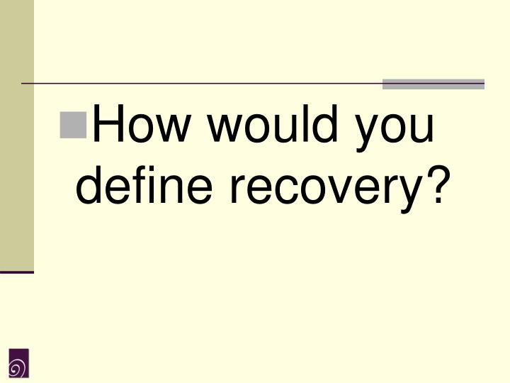 How would you define recovery?