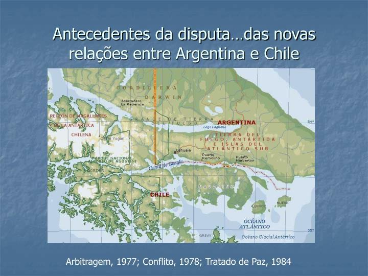 Antecedentes da disputa…das novas relações entre Argentina e Chile