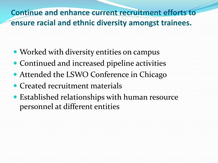 Continue and enhance current recruitment efforts to ensure racial and ethnic diversity amongst trainees.